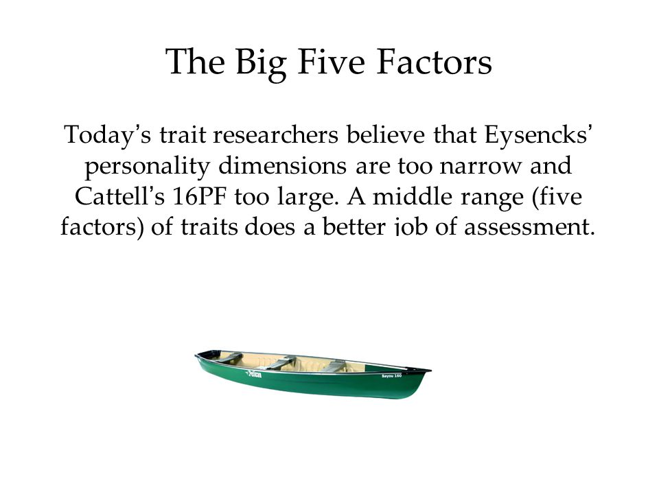 The Big Five Factors Today ' s trait researchers believe that Eysencks ' personality dimensions are too narrow and Cattell ' s 16PF too large. A middl