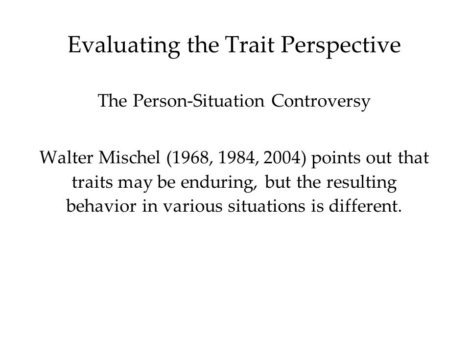 Evaluating the Trait Perspective The Person-Situation Controversy Walter Mischel (1968, 1984, 2004) points out that traits may be enduring, but the resulting behavior in various situations is different.