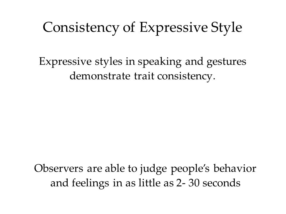 Consistency of Expressive Style Expressive styles in speaking and gestures demonstrate trait consistency. Observers are able to judge people's behavio