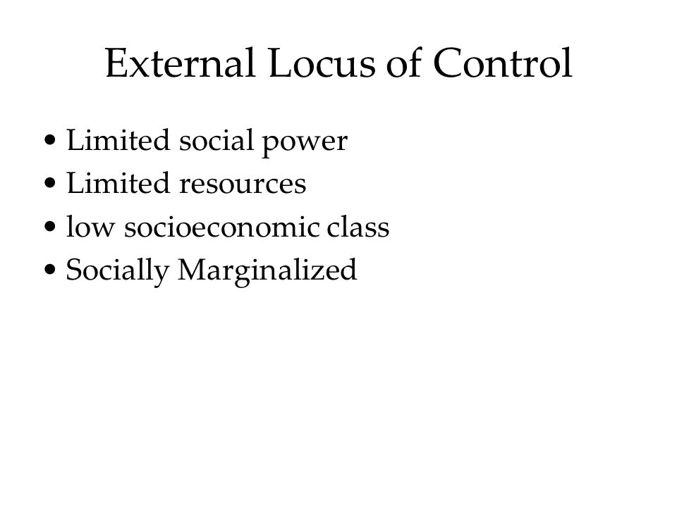External Locus of Control Limited social power Limited resources low socioeconomic class Socially Marginalized