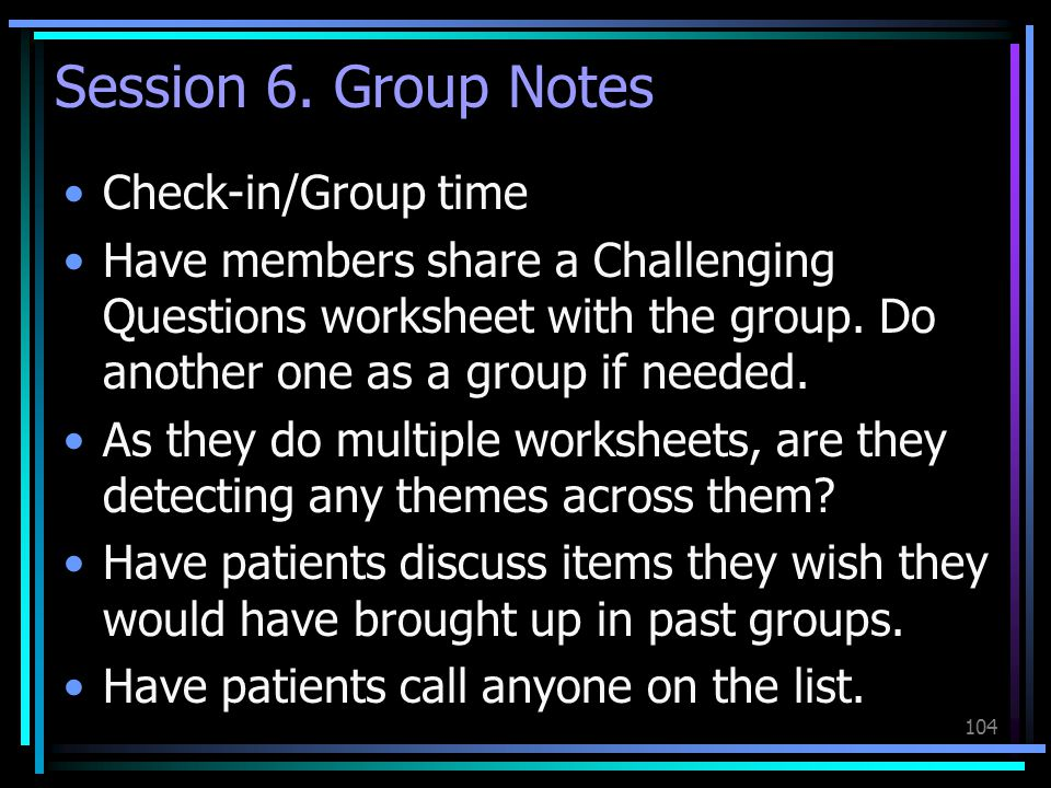 104 Session 6. Group Notes Check-in/Group time Have members share a Challenging Questions worksheet with the group. Do another one as a group if neede