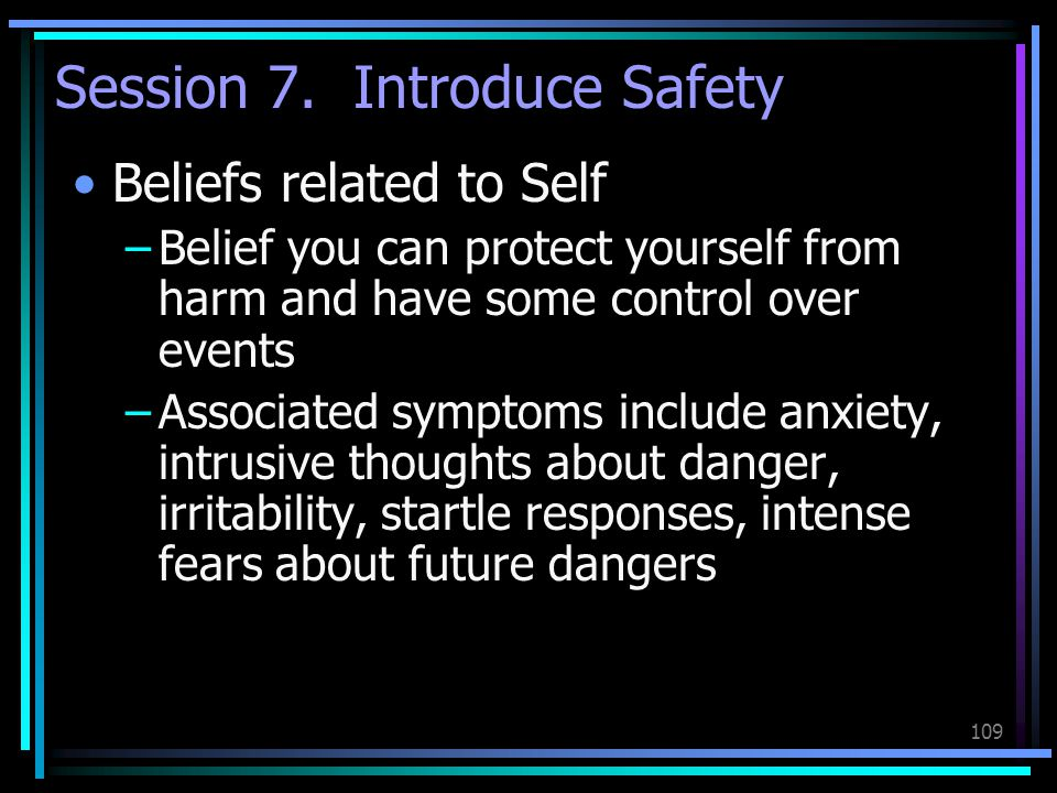 109 Session 7. Introduce Safety Beliefs related to Self –Belief you can protect yourself from harm and have some control over events –Associated sympt