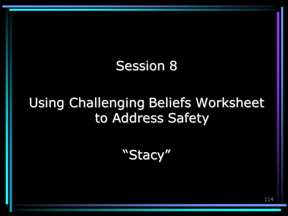 "114 Session 8 Using Challenging Beliefs Worksheet to Address Safety ""Stacy"""
