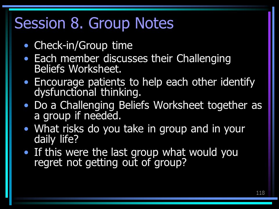 118 Session 8. Group Notes Check-in/Group time Each member discusses their Challenging Beliefs Worksheet. Encourage patients to help each other identi