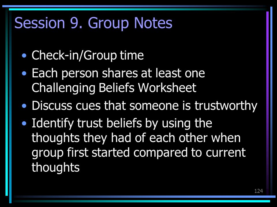 124 Session 9. Group Notes Check-in/Group time Each person shares at least one Challenging Beliefs Worksheet Discuss cues that someone is trustworthy