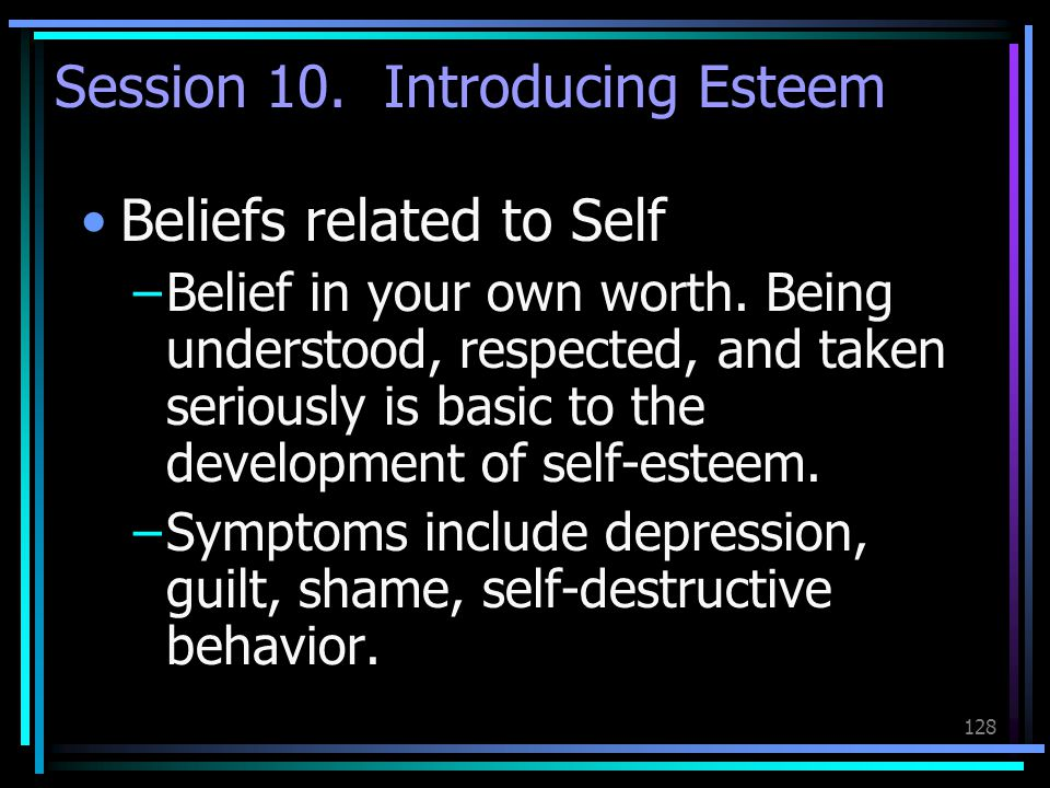 128 Session 10. Introducing Esteem Beliefs related to Self –Belief in your own worth. Being understood, respected, and taken seriously is basic to the