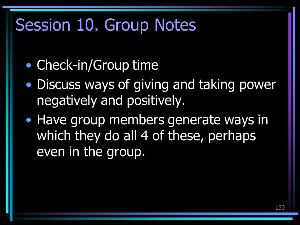 130 Session 10. Group Notes Check-in/Group time Discuss ways of giving and taking power negatively and positively. Have group members generate ways in