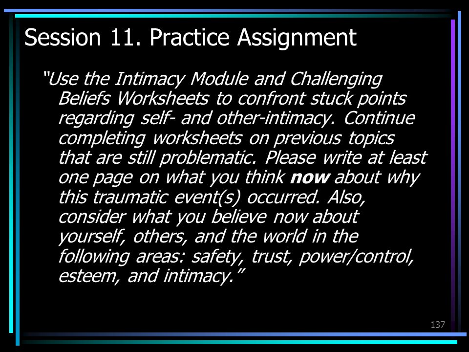 "137 Session 11. Practice Assignment ""Use the Intimacy Module and Challenging Beliefs Worksheets to confront stuck points regarding self- and other-int"