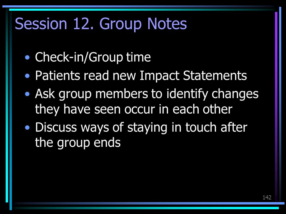 142 Session 12. Group Notes Check-in/Group time Patients read new Impact Statements Ask group members to identify changes they have seen occur in each