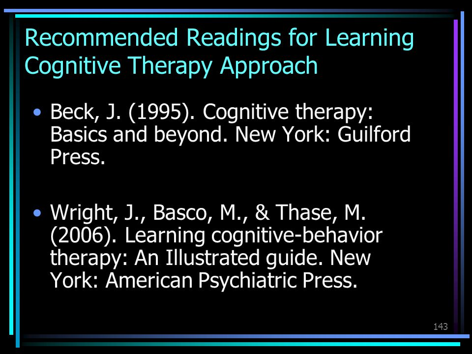 143 Recommended Readings for Learning Cognitive Therapy Approach Beck, J. (1995). Cognitive therapy: Basics and beyond. New York: Guilford Press. Wrig