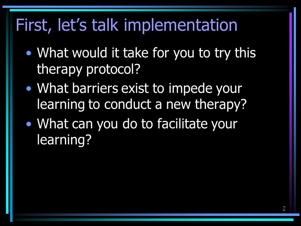 2 First, let's talk implementation What would it take for you to try this therapy protocol? What barriers exist to impede your learning to conduct a n