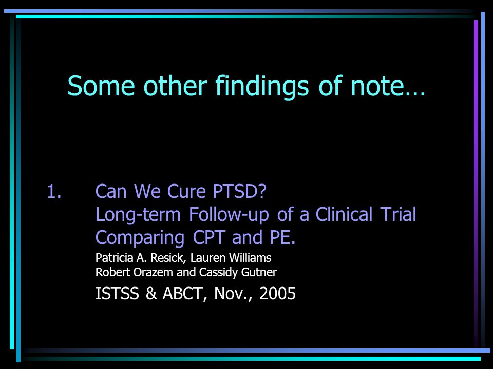 Some other findings of note… 1. Can We Cure PTSD? Long-term Follow-up of a Clinical Trial Comparing CPT and PE. Patricia A. Resick, Lauren Williams Ro