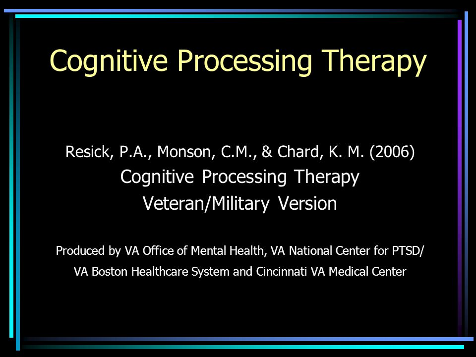 Cognitive Processing Therapy Resick, P.A., Monson, C.M., & Chard, K. M. (2006) Cognitive Processing Therapy Veteran/Military Version Produced by VA Of