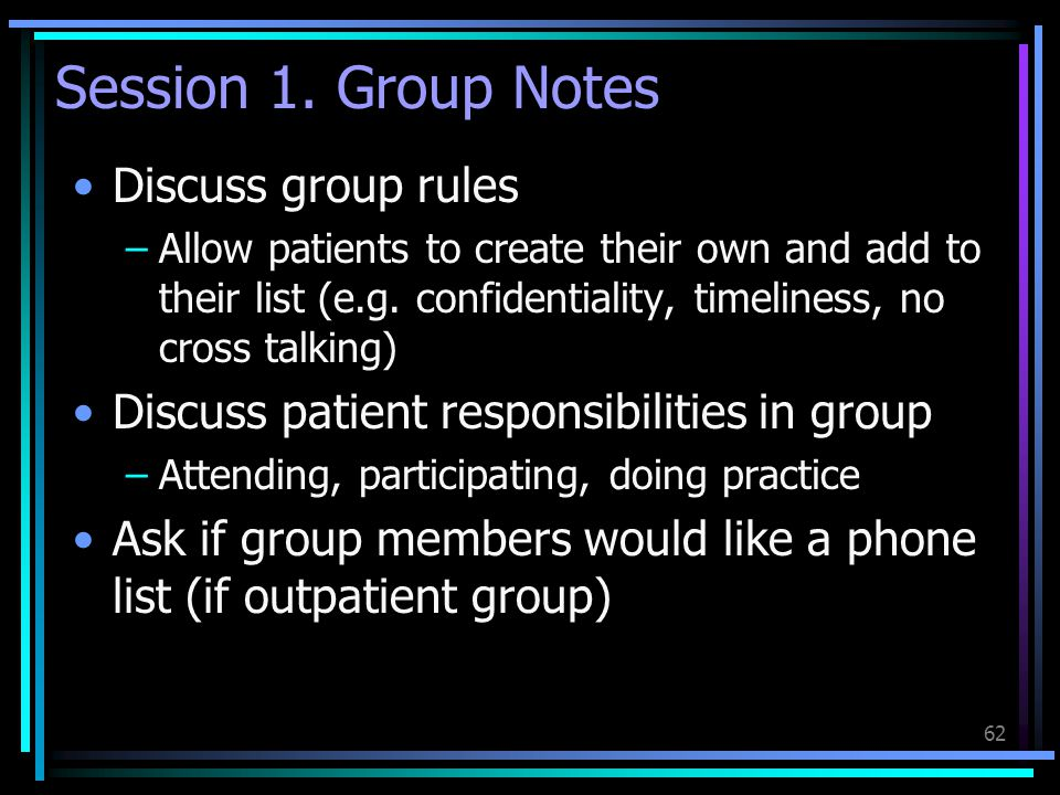 62 Session 1. Group Notes Discuss group rules –Allow patients to create their own and add to their list (e.g. confidentiality, timeliness, no cross ta
