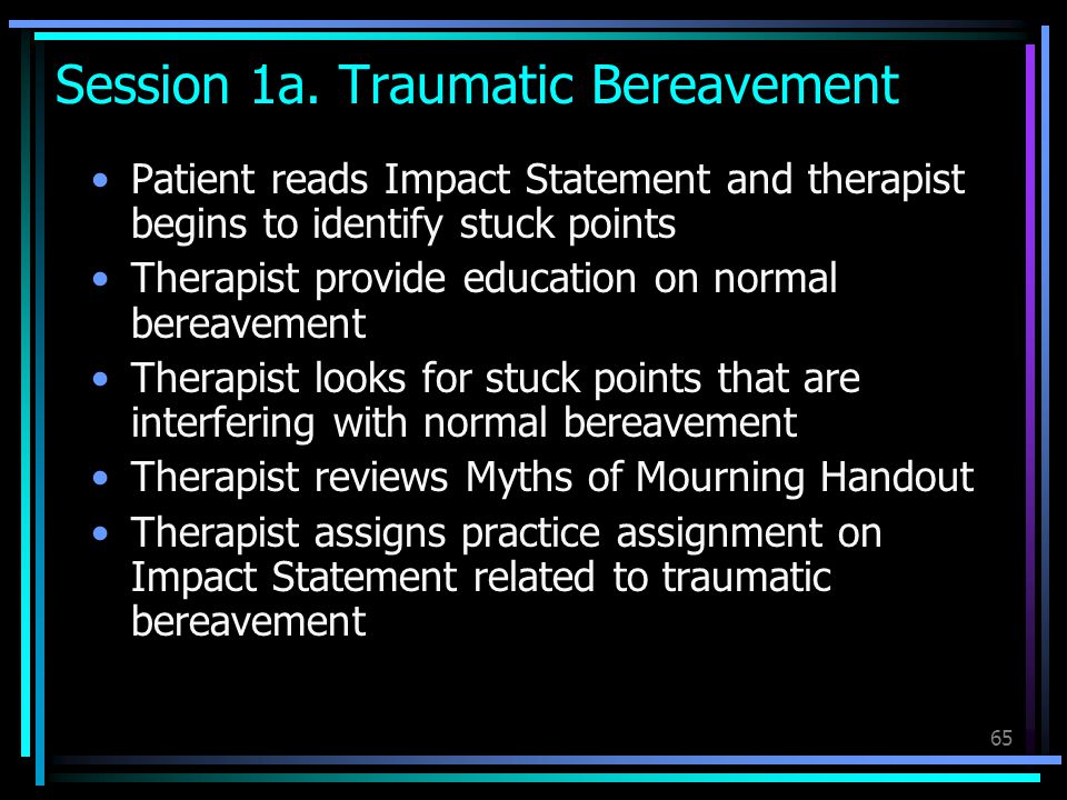 65 Session 1a. Traumatic Bereavement Patient reads Impact Statement and therapist begins to identify stuck points Therapist provide education on norma