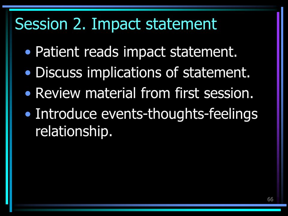 66 Session 2. Impact statement Patient reads impact statement. Discuss implications of statement. Review material from first session. Introduce events
