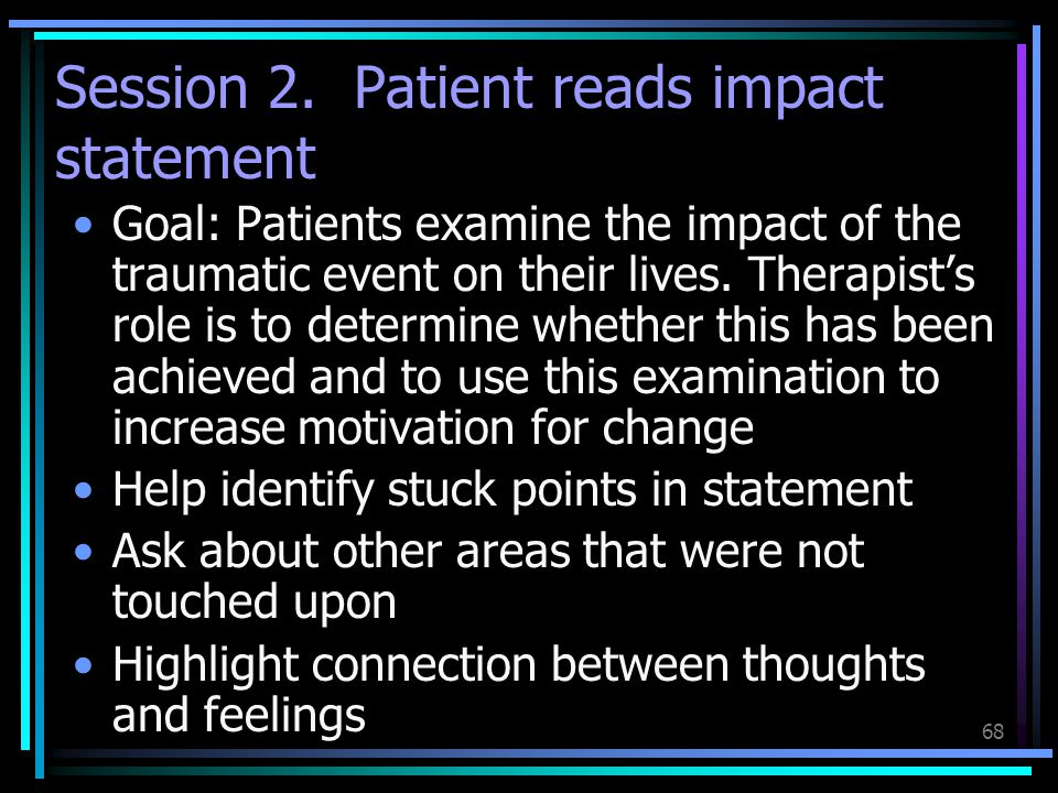 68 Session 2. Patient reads impact statement Goal: Patients examine the impact of the traumatic event on their lives. Therapist's role is to determine