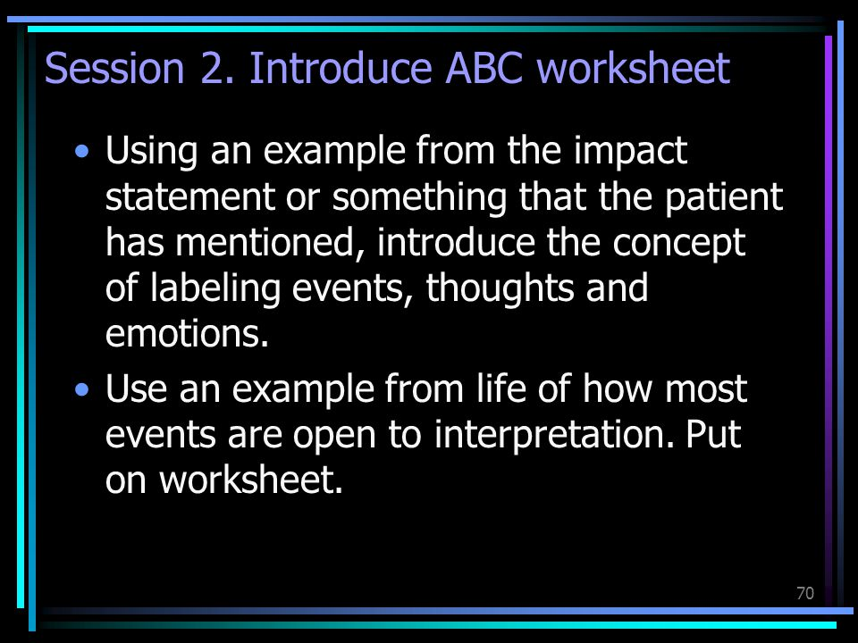 70 Session 2. Introduce ABC worksheet Using an example from the impact statement or something that the patient has mentioned, introduce the concept of