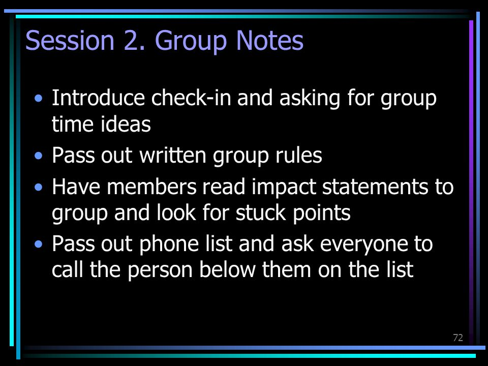 72 Session 2. Group Notes Introduce check-in and asking for group time ideas Pass out written group rules Have members read impact statements to group
