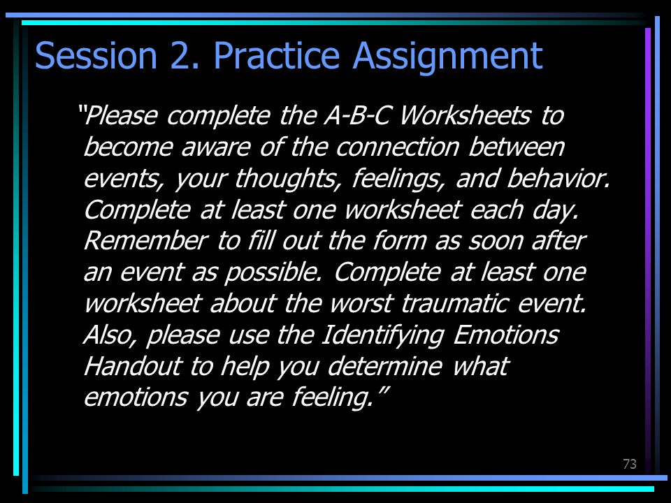 "73 Session 2. Practice Assignment ""Please complete the A-B-C Worksheets to become aware of the connection between events, your thoughts, feelings, and"