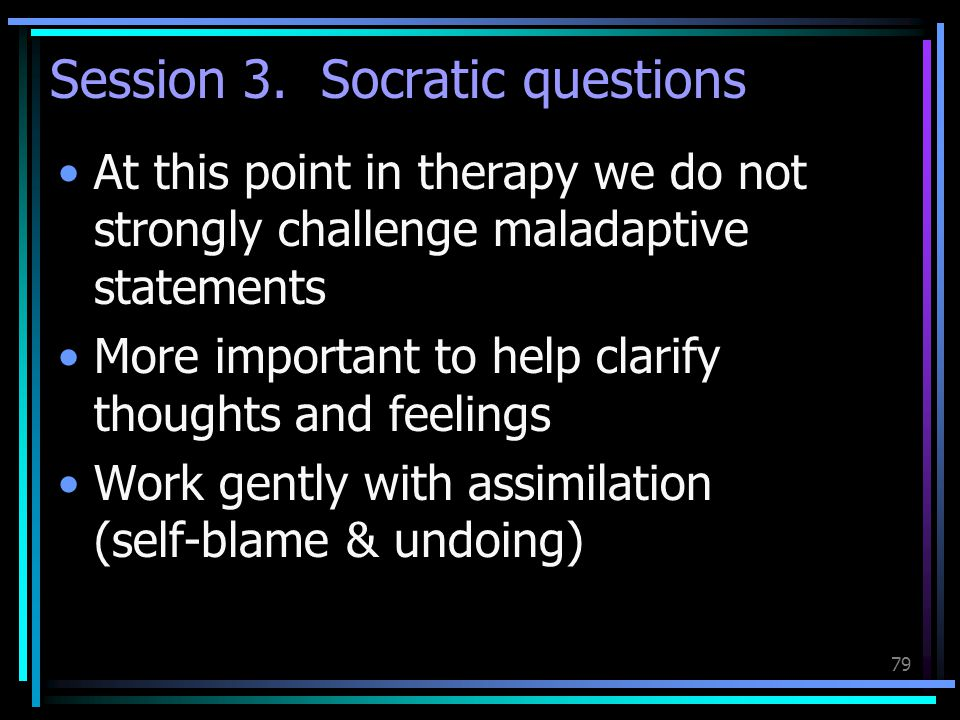 79 Session 3. Socratic questions At this point in therapy we do not strongly challenge maladaptive statements More important to help clarify thoughts