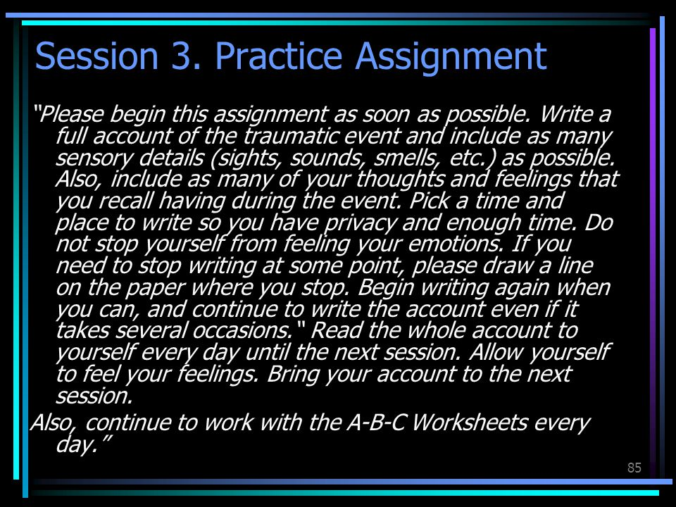 "85 Session 3. Practice Assignment ""Please begin this assignment as soon as possible. Write a full account of the traumatic event and include as many s"