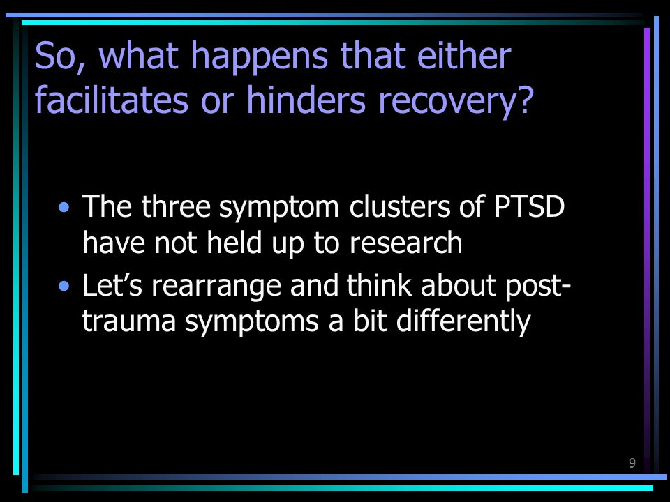 9 The three symptom clusters of PTSD have not held up to research Let's rearrange and think about post- trauma symptoms a bit differently So, what hap