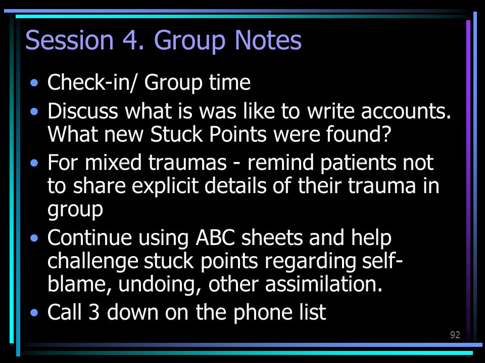 92 Session 4. Group Notes Check-in/ Group time Discuss what is was like to write accounts. What new Stuck Points were found? For mixed traumas - remin