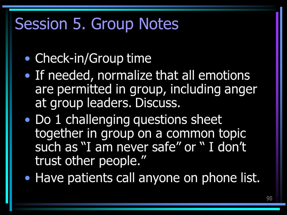 98 Session 5. Group Notes Check-in/Group time If needed, normalize that all emotions are permitted in group, including anger at group leaders. Discuss