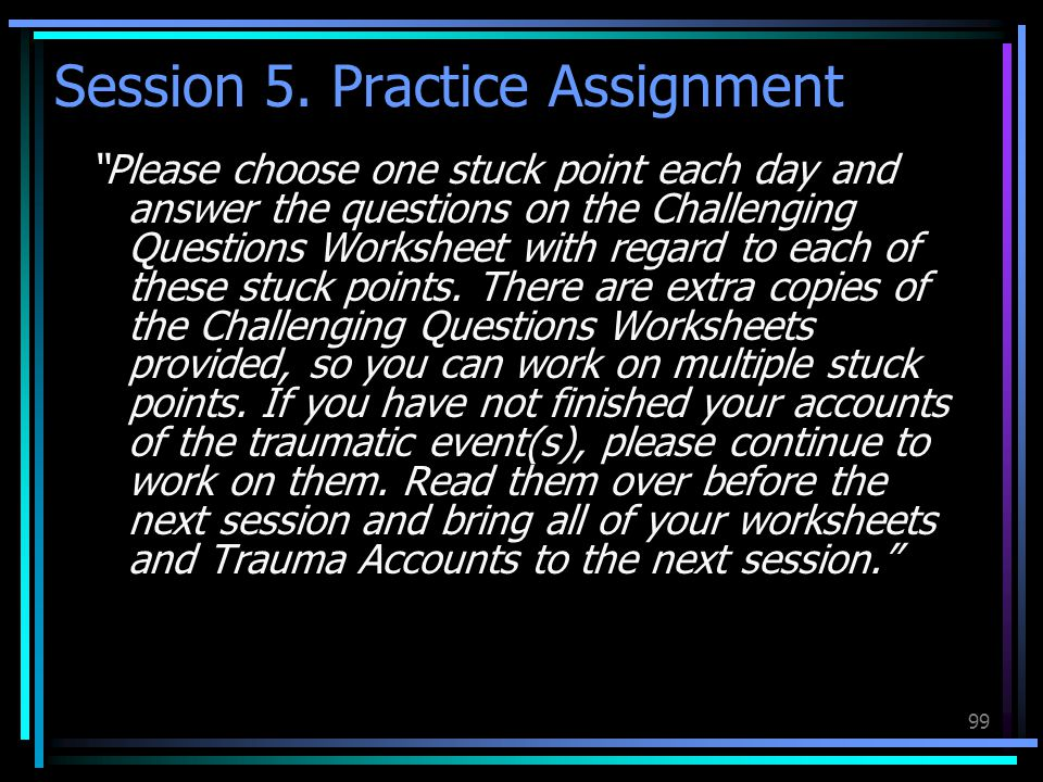 "99 Session 5. Practice Assignment ""Please choose one stuck point each day and answer the questions on the Challenging Questions Worksheet with regard"