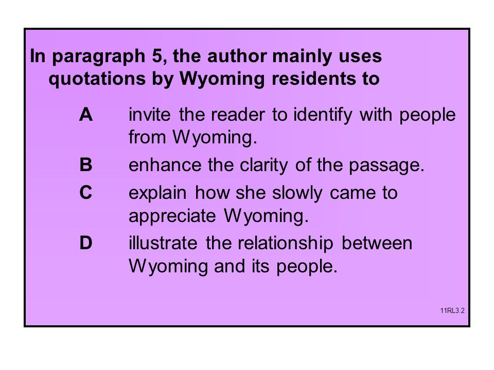 In paragraph 5, the author mainly uses quotations by Wyoming residents to A invite the reader to identify with people from Wyoming. B enhance the clar