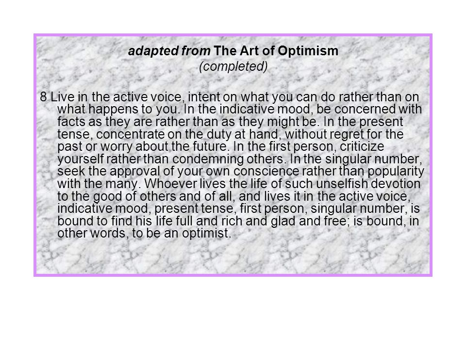 adapted from The Art of Optimism (completed) 8 Live in the active voice, intent on what you can do rather than on what happens to you.