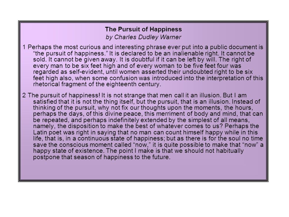 The Pursuit of Happiness by Charles Dudley Warner 1 Perhaps the most curious and interesting phrase ever put into a public document is the pursuit of happiness. It is declared to be an inalienable right.