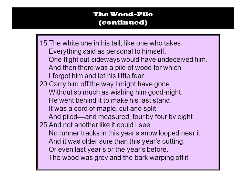 The Wood-Pile (continued) 15 The white one in his tail; like one who takes Everything said as personal to himself.