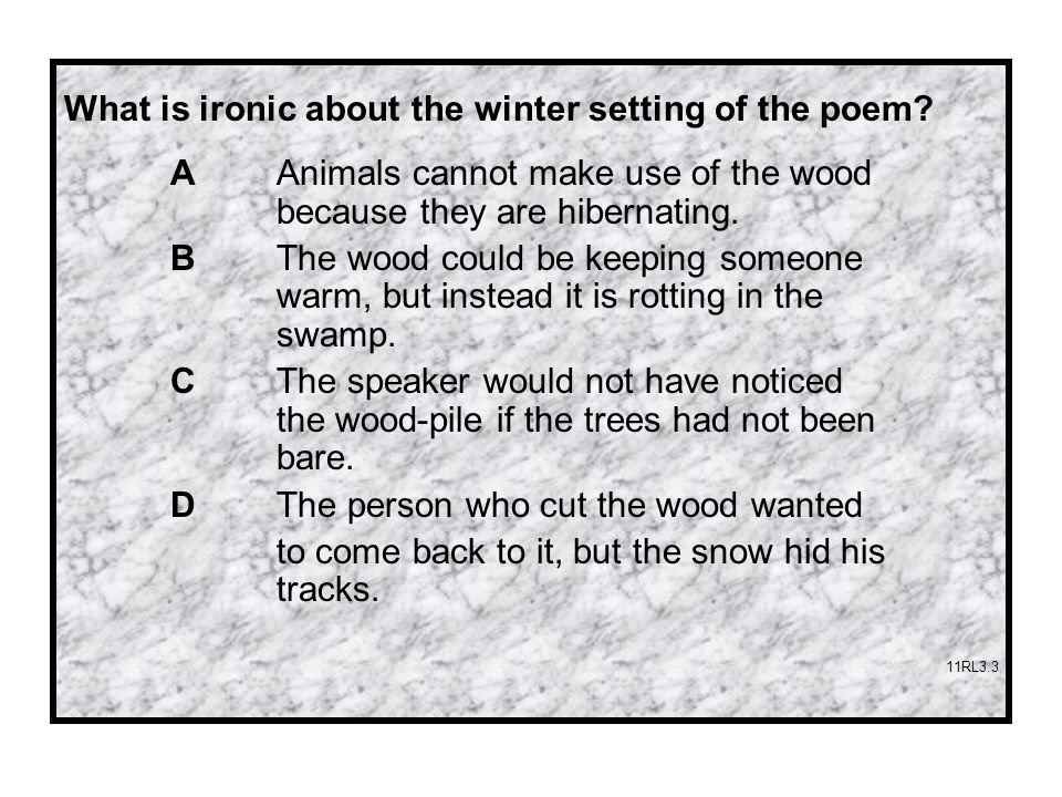 What is ironic about the winter setting of the poem? A Animals cannot make use of the wood because they are hibernating. B The wood could be keeping s