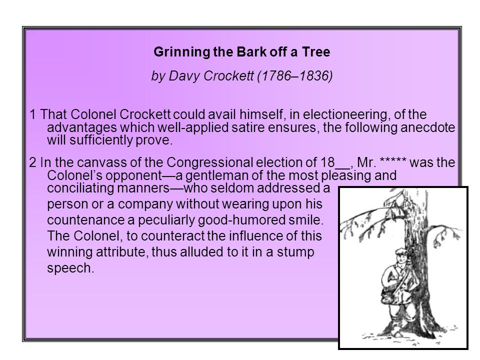 Grinning the Bark off a Tree by Davy Crockett (1786–1836) 1 That Colonel Crockett could avail himself, in electioneering, of the advantages which well-applied satire ensures, the following anecdote will sufficiently prove.