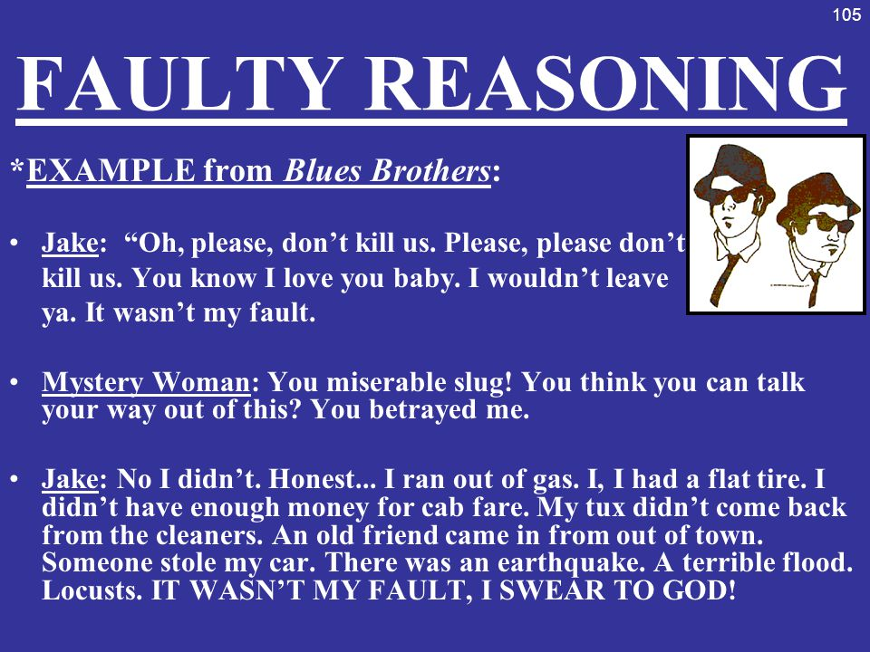 """105 FAULTY REASONING *EXAMPLE from Blues Brothers: Jake: """"Oh, please, don't kill us. Please, please don't kill us. You know I love you baby. I wouldn'"""
