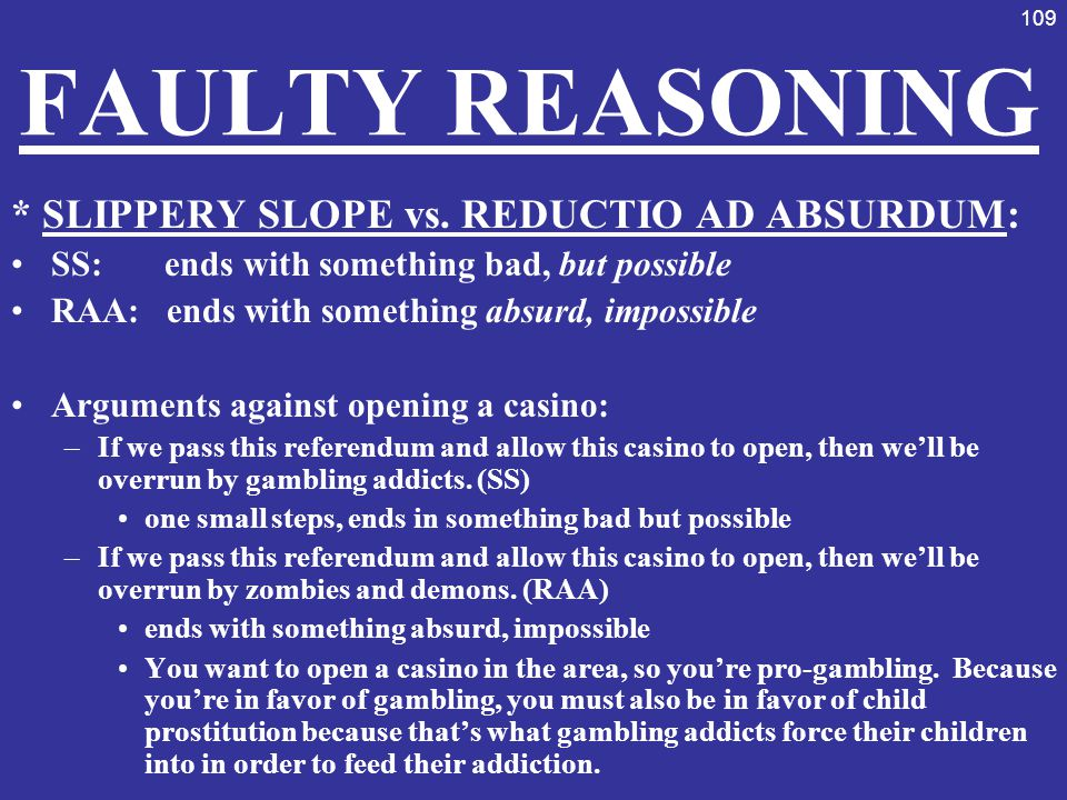109 FAULTY REASONING * SLIPPERY SLOPE vs. REDUCTIO AD ABSURDUM: SS: ends with something bad, but possible RAA: ends with something absurd, impossible
