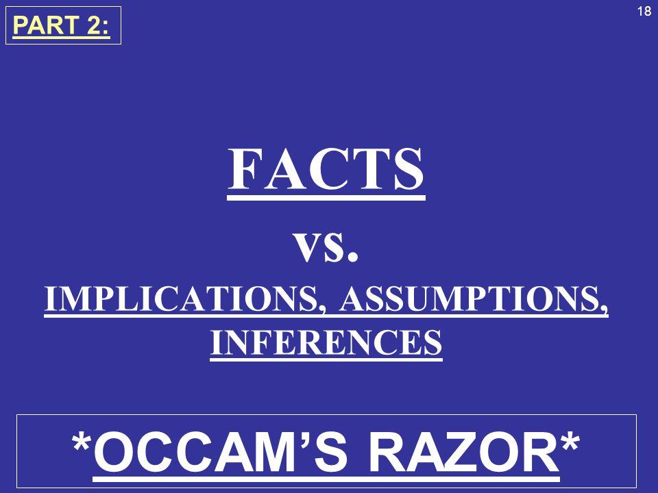 18 FACTS vs. IMPLICATIONS, ASSUMPTIONS, INFERENCES PART 2: *OCCAM'S RAZOR*