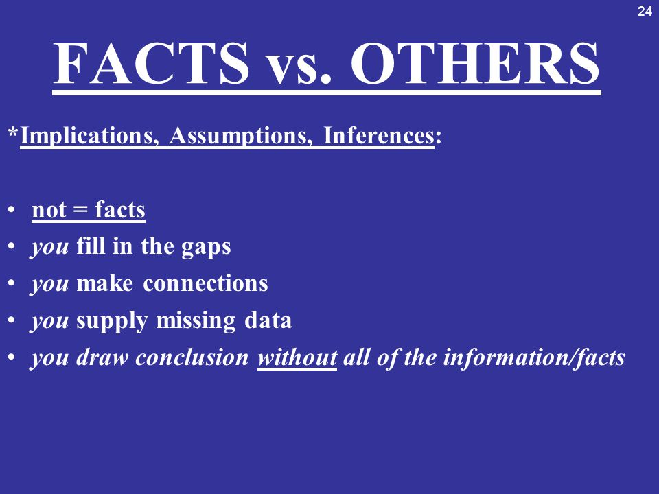 24 FACTS vs. OTHERS *Implications, Assumptions, Inferences: not = facts you fill in the gaps you make connections you supply missing data you draw con