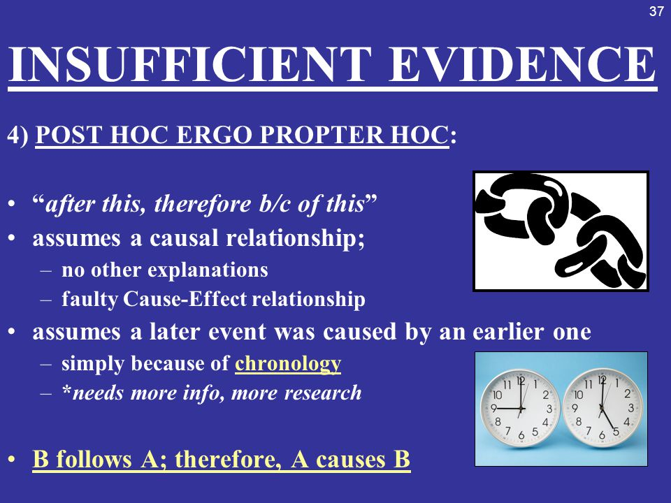 """37 INSUFFICIENT EVIDENCE 4) POST HOC ERGO PROPTER HOC: """"after this, therefore b/c of this"""" assumes a causal relationship; –no other explanations –faul"""