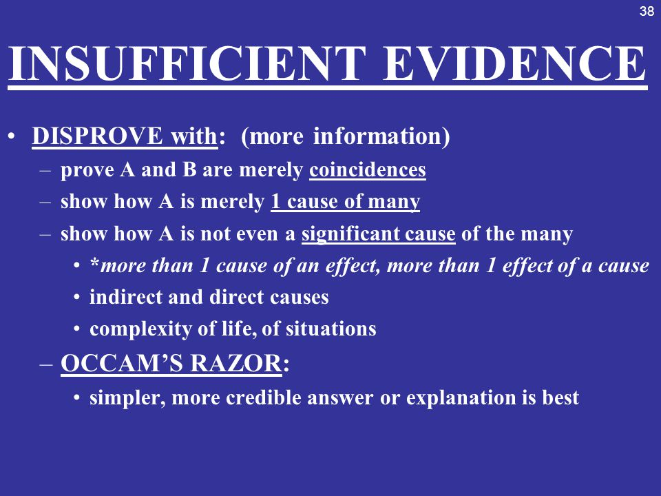 38 INSUFFICIENT EVIDENCE DISPROVE with: (more information) –prove A and B are merely coincidences –show how A is merely 1 cause of many –show how A is