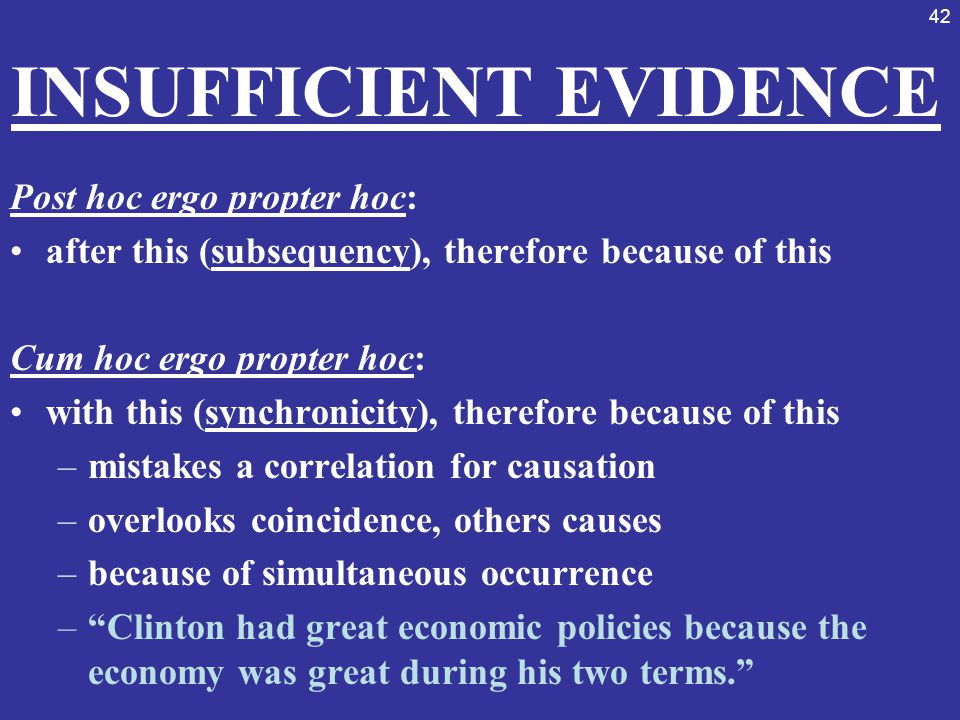 42 INSUFFICIENT EVIDENCE Post hoc ergo propter hoc: after this (subsequency), therefore because of this Cum hoc ergo propter hoc: with this (synchroni
