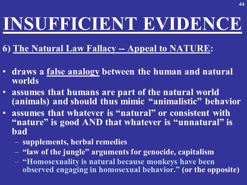 44 INSUFFICIENT EVIDENCE 6) The Natural Law Fallacy -- Appeal to NATURE: draws a false analogy between the human and natural worlds assumes that human