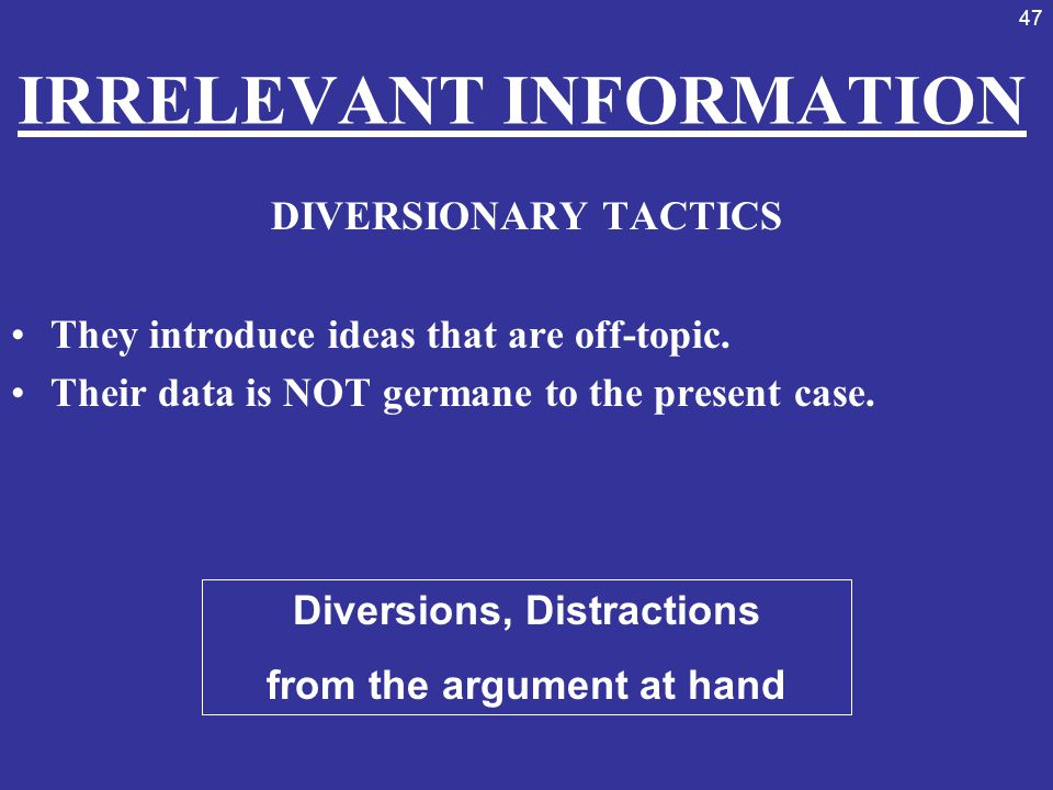 47 IRRELEVANT INFORMATION DIVERSIONARY TACTICS They introduce ideas that are off-topic. Their data is NOT germane to the present case. Diversions, Dis