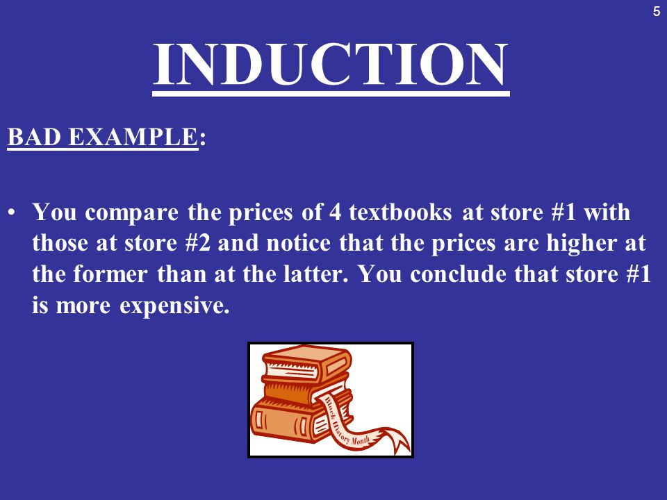 5 INDUCTION BAD EXAMPLE: You compare the prices of 4 textbooks at store #1 with those at store #2 and notice that the prices are higher at the former