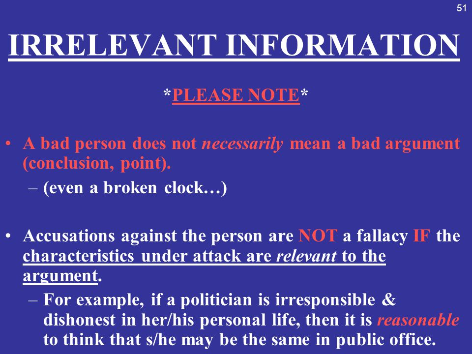 51 IRRELEVANT INFORMATION *PLEASE NOTE* A bad person does not necessarily mean a bad argument (conclusion, point). –(even a broken clock…) Accusations