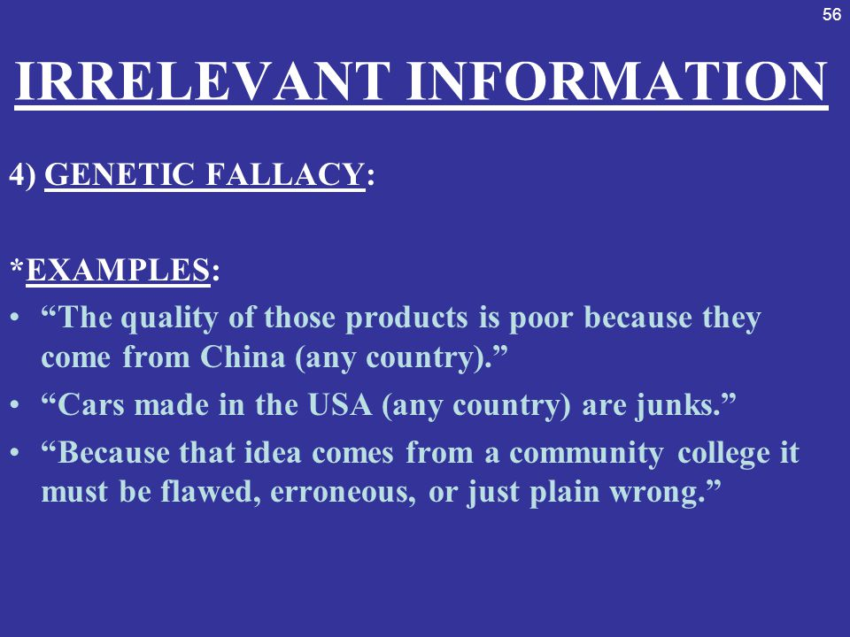 """56 IRRELEVANT INFORMATION 4) GENETIC FALLACY: *EXAMPLES: """"The quality of those products is poor because they come from China (any country)."""" """"Cars mad"""