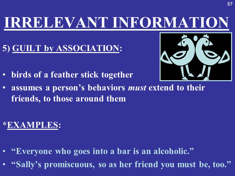 57 IRRELEVANT INFORMATION 5) GUILT by ASSOCIATION: birds of a feather stick together assumes a person's behaviors must extend to their friends, to tho