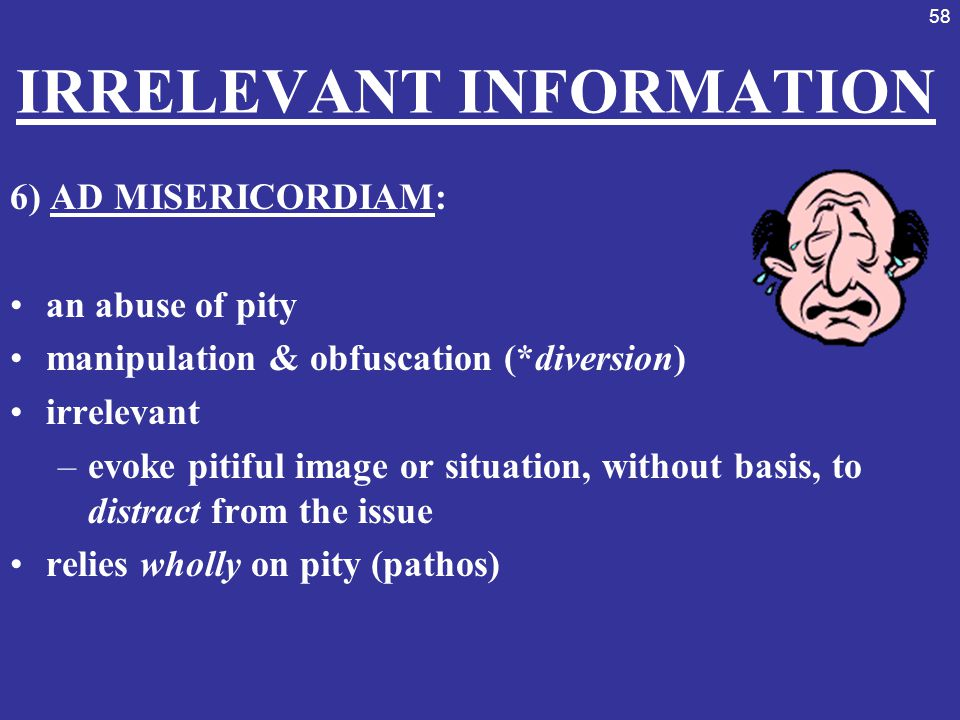 58 IRRELEVANT INFORMATION 6) AD MISERICORDIAM: an abuse of pity manipulation & obfuscation (*diversion) irrelevant –evoke pitiful image or situation,